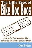 The Little Book of Bike Boo Boos - How to Fix Your Mountain Bike When You Are Miles from Civilization, Chris Nodder, 1435716515