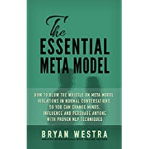 The Essential Meta Model: How To Blow The Whistle On Meta Model Violations In Normal Conversations So You Can Change Minds, Influence, And Persuade Anyone With Proven NLP Techniques!