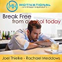 Break Free from Alcohol Today: Hypnosis, Meditation, and Affirmations Audiobook by  Motivational Hypnotherapy Narrated by Joel Thielke, Rachael Meddows