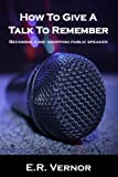 How To Give A Talk To Remember: Becoming a mic dropping public speaker