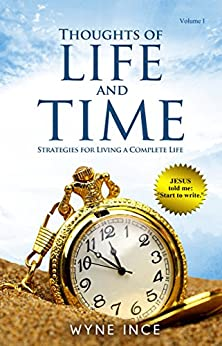 Thoughts of Life and Time: Strategies for Living a Complete Life (Volume 1) by [Ince, Wyne]