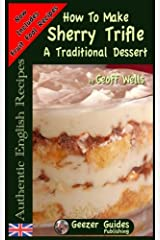 How To Make Sherry Trifle: A Traditional Dessert (Authentic English Recipes) (Volume 2) Paperback