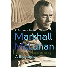 Marshall McLuhan: Escape Into Understanding a Biography