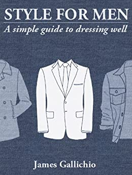 The Fundamentals of Style: An illustrated guide to dressing well (Style for Men Book 1) by [Gallichio, James]