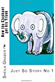 How the Elephant got his Trunk: Just So Story No 1: Volume 1 (just So Stories)