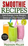 Smoothie Recipes: Gain Energy, Lose Weight, Detox and Feel Stronger