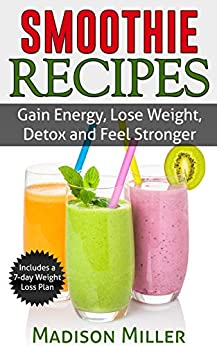 Smoothie Recipes: Gain Energy, Lose Weight, Detox and Feel Stronger by [Miller, Madison]