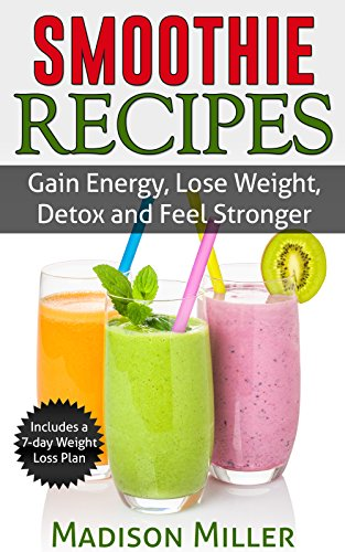 Smoothie Recipes: Gain Energy, Lose Weight, Detox and Feel Stronger by Madison Miller