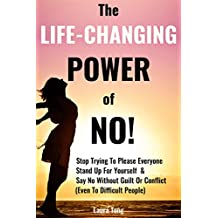 The Life-Changing Power of NO!: How To Stop Trying To Please Everyone, Start Standing Up For Yourself, And Say No Without Guilt Or Conflict (Even To Difficult People) (Positively Happy Me Book 1)
