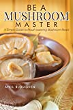 Be a Mushroom Master: A Simple Guide to Mouth-watering Mushroom Meals