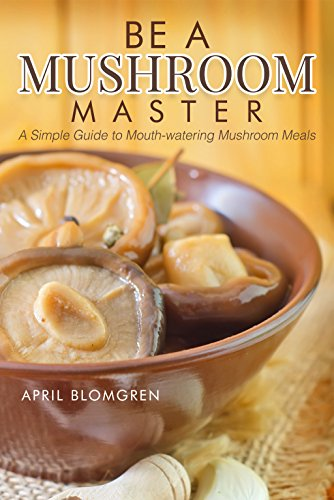 Be a Mushroom Master: A Simple Guide to Mouth-watering Mushroom Meals by [Blomgren, April]