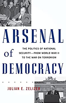Arsenal of Democracy: The Politics of National Security--From World War II to the War on Terrorism by [Zelizer, Julian E.]