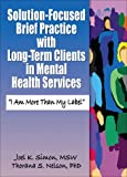 Solution-Focused Brief Practice with Long Term Clients in Mental Health Services : I Am More Than My Label, Simon, Joel K. and Nelson, Thorana Strever, 078902795X