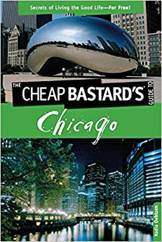 Cheap Bastard'sTM Guide to Chicago: Secrets Of Living The Good Life--For Free! by Nadia Oehlsen (2009-09-15)