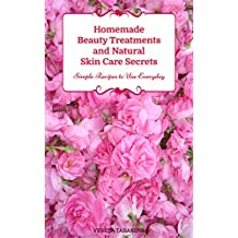 Homemade Beauty Treatments and Natural Skin Care Secrets: Simple Recipes to Use Everyday: Organic Beauty on a Budget (Herbal and Natural Remedies for Healhty Skin Care Book 2)
