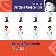 Kitchen Audiobook by Banana Yoshimoto Narrated by Carolina Crescentini