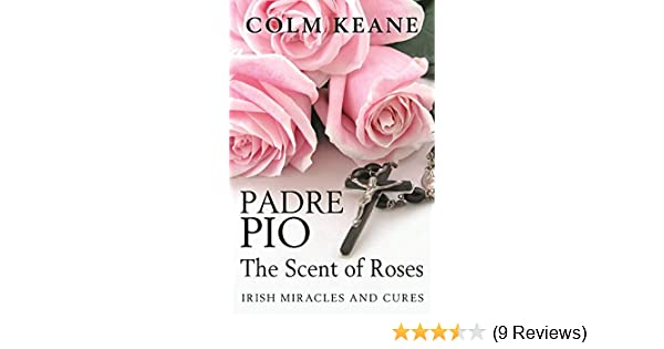 Padre Pio: The Scent of Roses: Irish Miracles and Cures