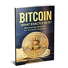Bitcoin: Mastering Bitcoin for Complete Beginners (Blockchain, Bitcoin Mining,cryptocurrency, Bitcoin Wallets, Ethereum): What Exactly Is It?