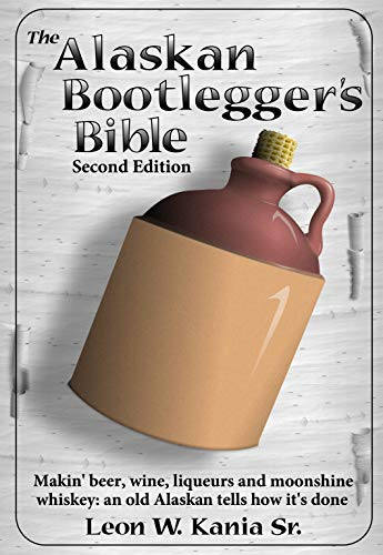 The Alaskan Bootlegger's Bible, Second Edition: Makin' Beer, Wine, Liqueurs and Moonshine Whiskey: An old Alaskan tells how it is done. by Leon Kania