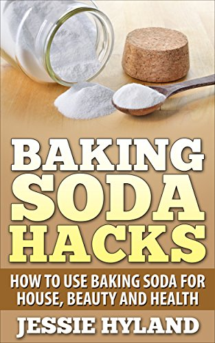 Baking Soda Hacks: How to use Baking Soda for House, Beauty and Health (Everyday Hacks Series: Baking Soda Hacks, Save Money, Do More with Baking Soda Book 1) by [Hyland, Jessie]
