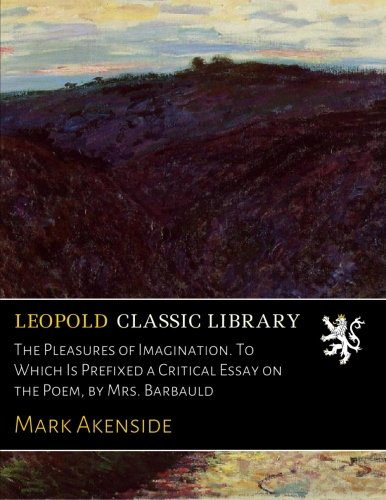 Read Online The Pleasures of Imagination. To Which Is Prefixed a Critical Essay on the Poem, by Mrs. Barbauld pdf