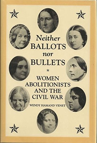 Neither Ballots nor Bullets: Women Abolitionists and the Civil War (A Nation Divided)
