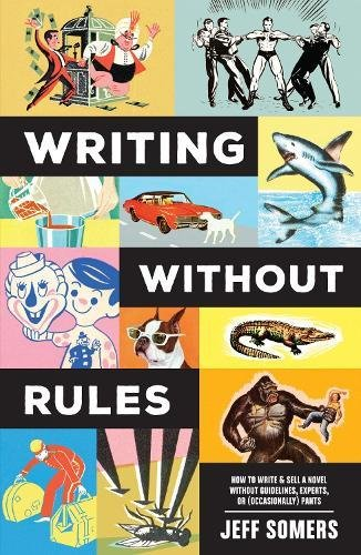 Book Cover: Writing Without Rules: How to Write & Sell a Novel Without Guidelines, Experts, or (Occasionally)  Pants