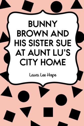 Read Online Bunny Brown and His Sister Sue at Aunt Lu's City Home pdf