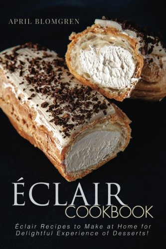 Read Online Eclair Cookbook: Eclair Recipes to Make at Home for Delightful Experience of Desserts! pdf epub