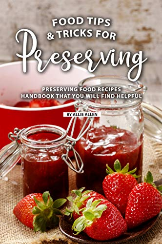 Tips and Tricks for Preserving Food: Preserving Food Recipes Handbook That You Will Find Helpful by Allie Allen