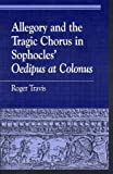 "Allegory and the Tragic Chorus in Sophocles' ""Oedipus at Colonus"", Roger Travis, 0847696081"
