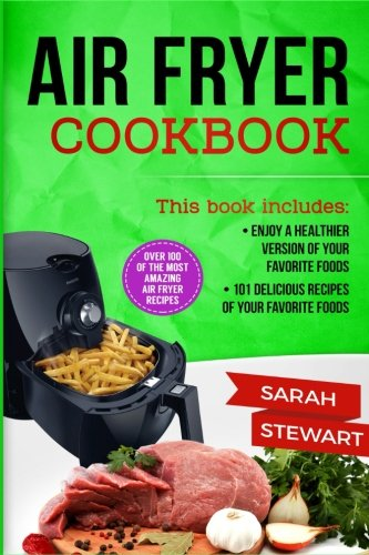 Air Fryer Cookbook: Enjoy a Healthier Version of Your Favorite Foods, 101 Delicious Recipes of your Favorite Foods by Sarah Stewart