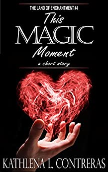 This Magic Moment: a Land of Enchantment short story (The Land of Enchantment Book 4) by [Contreras, Kathlena L., Bay, K. Lynn]
