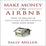 Make Money on Airbnb: How to Quickly and Easily Earn $2,500 a Month from Your Home | Sally Miller