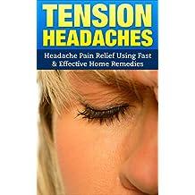Tension Headaches: Headache Pain Relief Using Fast & Effective Home Remedies (Headaches, Tension Headaches, Migraines, Pain Relief, Stress Relief)