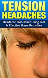 Tension Headaches: Headache Pain Relief Using Fast & Effective Home Remedies (Headaches, Tension Headaches, Migraines, Pain Relief, Stress Relief)