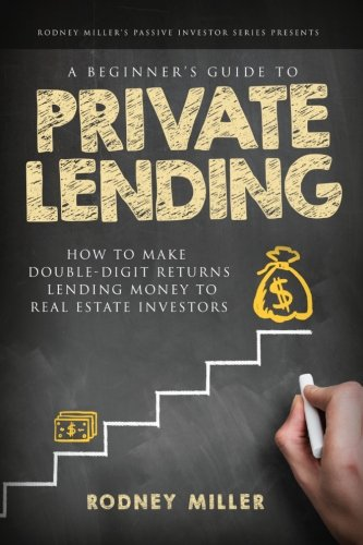 A Beginner's Guide To Private Lending: How To Make Double-Digit Returns Lending Money To Real Estate Investors (The Passive Investor Series) (Volume 1)
