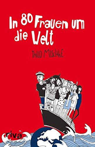In 80 Frauen um die Welt Gebundenes Buch – 20. September 2010 Thilo Mischke Riva 3868830529 Belletristik / Biographien