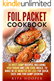 Foil Packet Cookbook: 30 Best Camp Recipes, Including Vegetarian and Low Carb Meals, to Make in 60 Minutes or Less for Quick, Easy, and Fun Camp Cooking (Outdoor Cooking & Camping Cookbook)