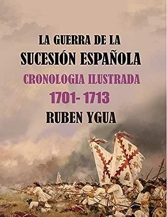LA GUERRA DE LA SUCESIÓN ESPAÑOLA: CRONOLOGIA ILUSTRADA 1701-1713 eBook: Ygua, Ruben: Amazon.es: Tienda Kindle