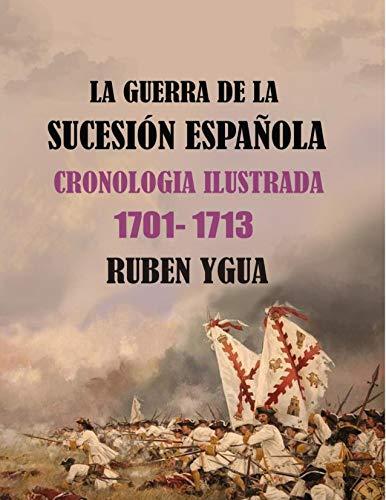 LA GUERRA DE LA SUCESIÓN ESPAÑOLA:  CRONOLOGIA ILUSTRADA  1701-1713 por Ruben Ygua