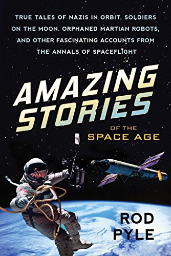Amazing Stories of the Space Age: True Tales of Nazis in Orbit, Soldiers on the Moon, Orphaned Martian Robots, and Other Fascinating Accounts from the Annals of Spaceflight ()