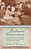 Cultural Conversions: Unexpected Consequences of Christian Missionary Encounters in the Middle East, Africa, and South Asia (Religion and Politics)