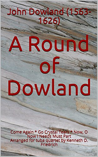 Tears Dowlands - A Round of Dowland: Come Again * Go Crystal Tears *  Now, O Now I Needs Must Part   Arranged for tuba quartet by Kenneth D. Friedrich