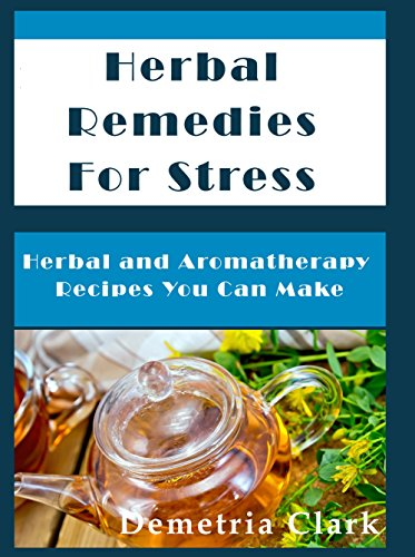Herbal Remedies for Stress: Herbal and Aromatherapy Recipes You Can Make (Heart of Herbs Herbal School Book ()
