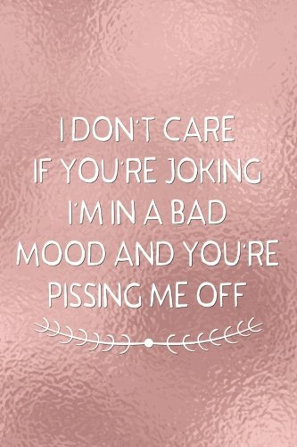 I Dont Care If Youre Joking Im In A Bad Mood And Youre Pissing Me Off: Funny Bullet Journal  120-Page 1/2 Inch Dot Grid Funny Notebook  6 X 9 Perfect Bound Softcover (Funny Journals) PDF