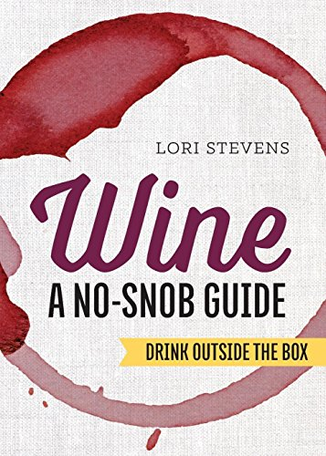 Wine: A No-Snob Guide: Drink Outside the Box by Lori Stevens