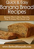 Banana Bread Recipes: Because There's More Than One Way To Enjoy This Classic Loaf. (Quick & Easy Recipes)