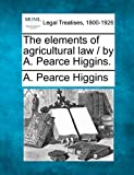 The elements of agricultural law / by A. Pearce Higgins, A. Pearce Higgins, 1240126131