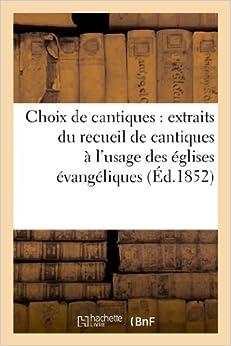 Choix de Cantiques: Extraits Du Recueil de Cantiques A L Usage Des Eglises Evangeliques de France (Religion)